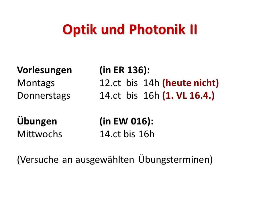 Optik und Photonik II Vorlesungen (in ER 136): Montags12.ct bis 14h (heute nicht) Donnerstags 14.ct bis 16h (1. VL 16.4.) Übungen(in EW 016): Mittwoch