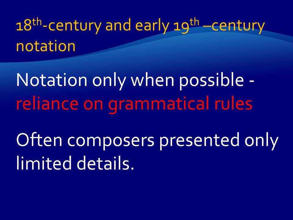 Notation only when possible - reliance on grammatical rules Often composers presented only limited details. 18 th -century and early 19 th –century no
