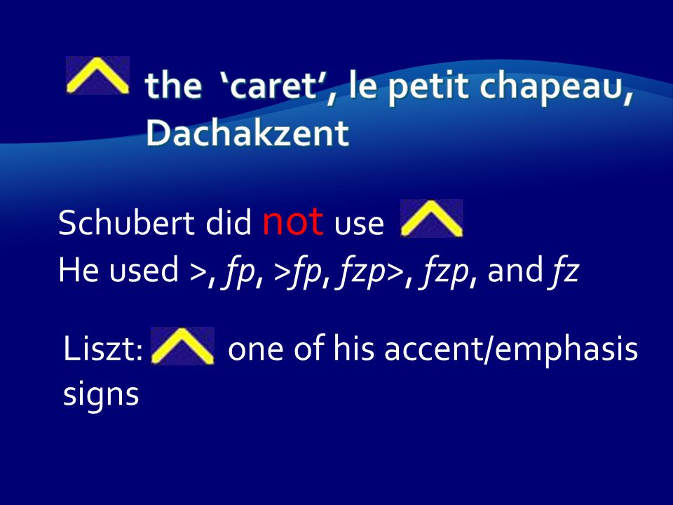 Schubert did not use He used >, fp, >fp, fzp>, fzp, and fz Liszt: one of his accent/emphasis signs