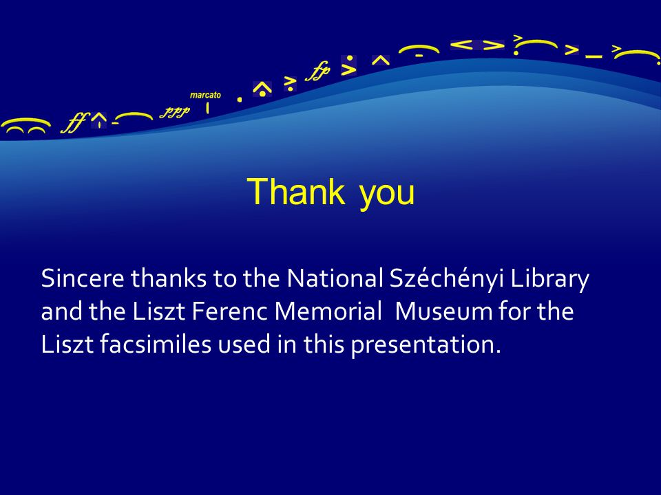 Thank you Sincere thanks to the National Széchényi Library and the Liszt Ferenc Memorial Museum for the Liszt facsimiles used in this presentation.