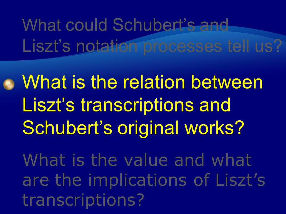 What could Schubert's and Liszt's notation processes tell us? What is the relation between Liszt's transcriptions and Schubert's original works? What