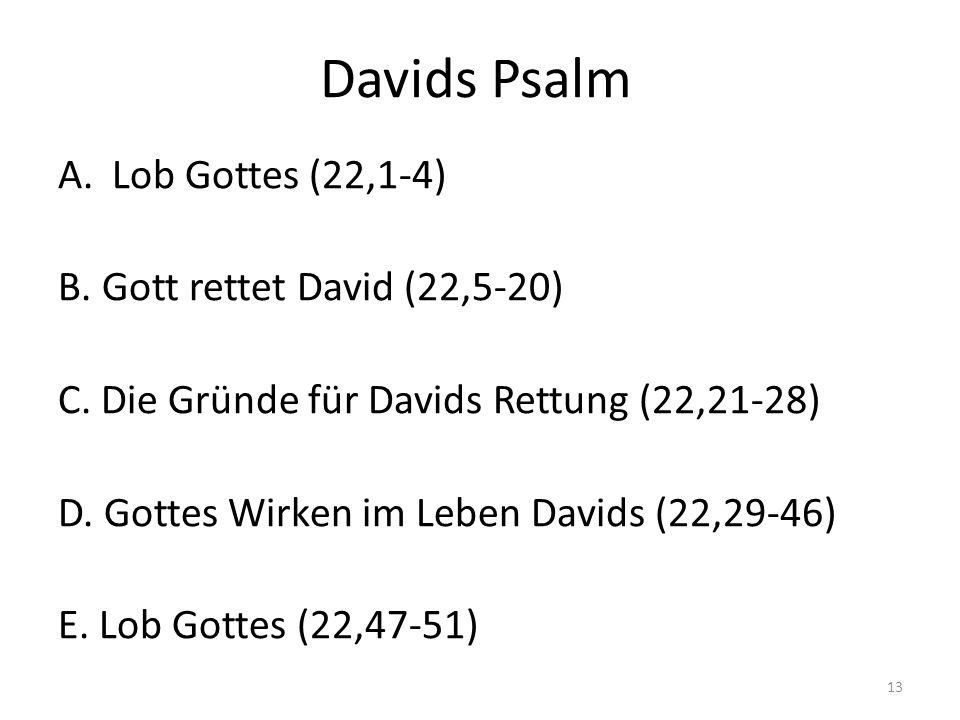 Davids Psalm A.Lob Gottes (22,1-4) B. Gott rettet David (22,5-20) C. Die Gründe für Davids Rettung (22,21-28) D. Gottes Wirken im Leben Davids (22,29-