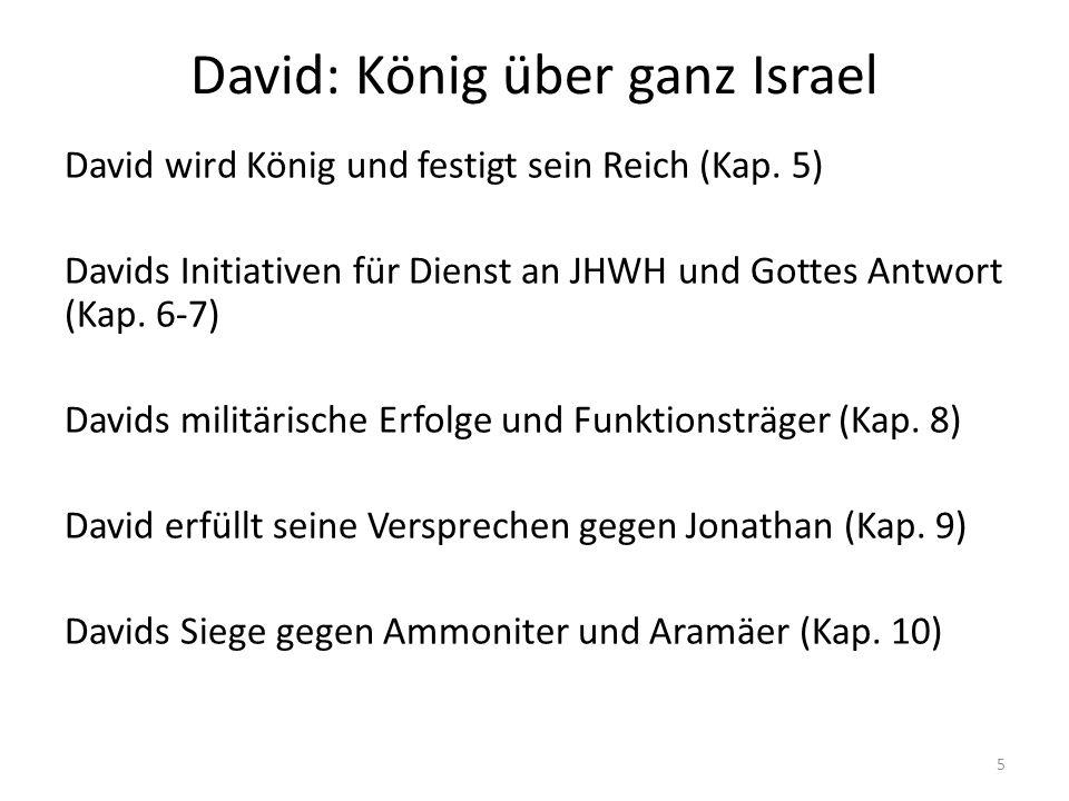 David: König über ganz Israel David wird König und festigt sein Reich (Kap. 5) Davids Initiativen für Dienst an JHWH und Gottes Antwort (Kap. 6-7) Dav