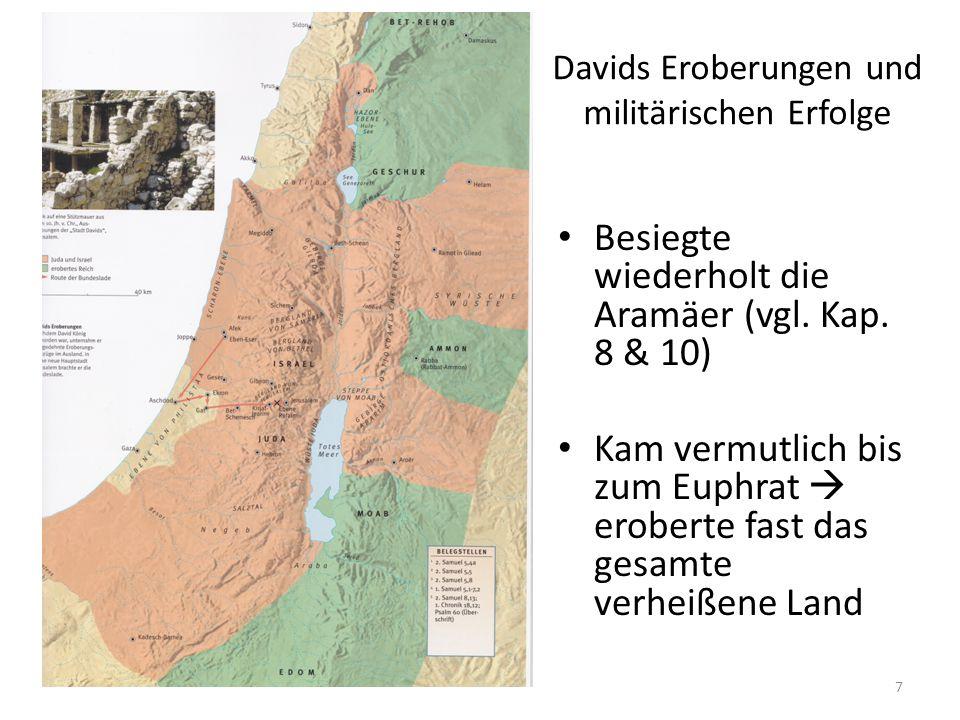 Davids Eroberungen und militärischen Erfolge Besiegte wiederholt die Aramäer (vgl. Kap. 8 & 10) Kam vermutlich bis zum Euphrat  eroberte fast das ges