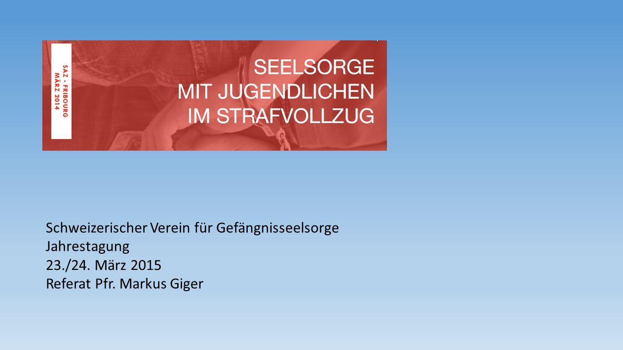 Schweizerischer Verein für Gefängnisseelsorge Jahrestagung 23./24. März 2015 Referat Pfr. Markus Giger