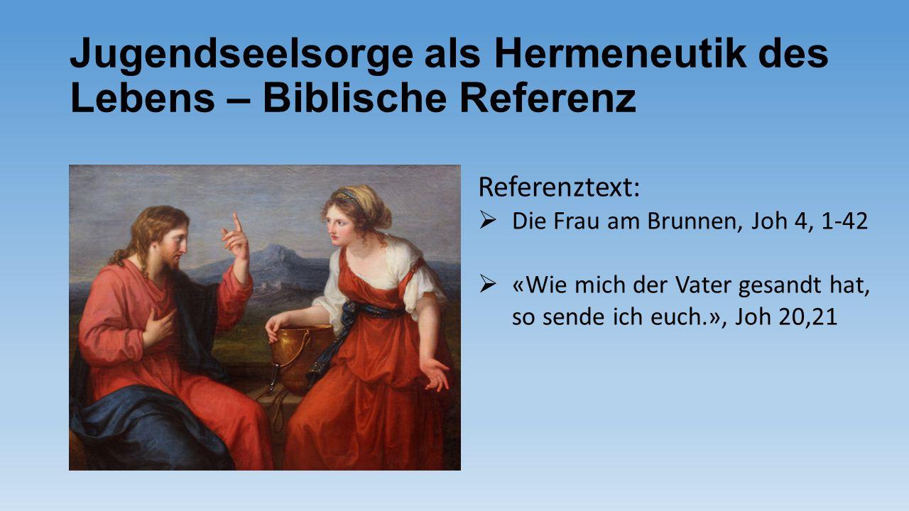 Jugendseelsorge als Hermeneutik des Lebens – Biblische Referenz Referenztext:  Die Frau am Brunnen, Joh 4, 1-42  «Wie mich der Vater gesandt hat, so