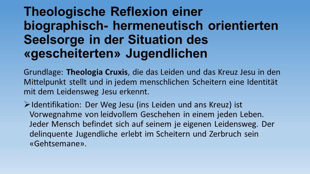 Theologische Reflexion einer biographisch- hermeneutisch orientierten Seelsorge in der Situation des «gescheiterten» Jugendlichen Grundlage: Theologia