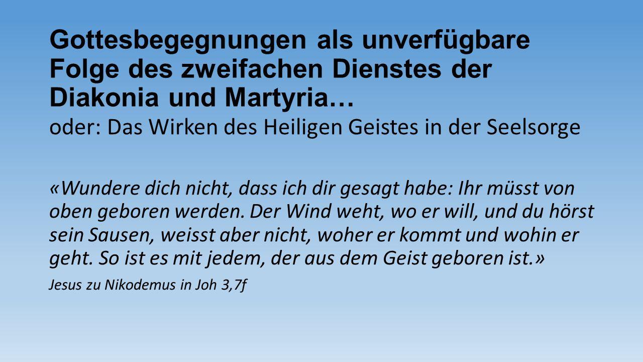 Gottesbegegnungen als unverfügbare Folge des zweifachen Dienstes der Diakonia und Martyria… oder: Das Wirken des Heiligen Geistes in der Seelsorge «Wu