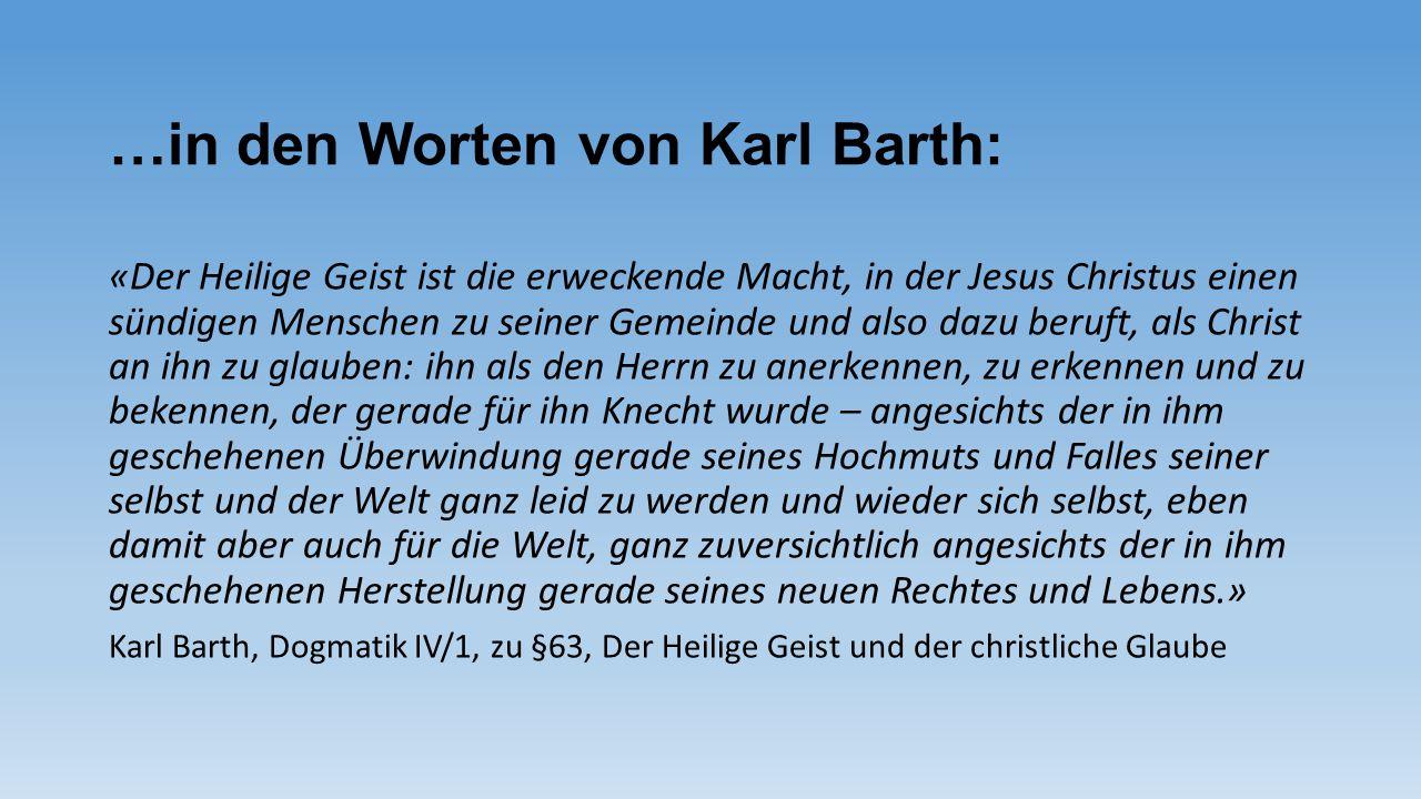 …in den Worten von Karl Barth: «Der Heilige Geist ist die erweckende Macht, in der Jesus Christus einen sündigen Menschen zu seiner Gemeinde und also