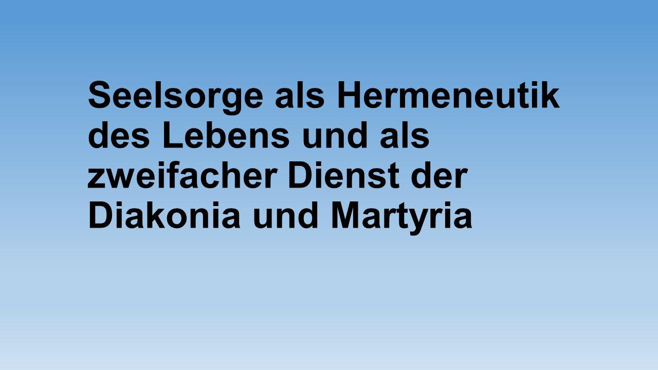 Seelsorge als Hermeneutik des Lebens und als zweifacher Dienst der Diakonia und Martyria