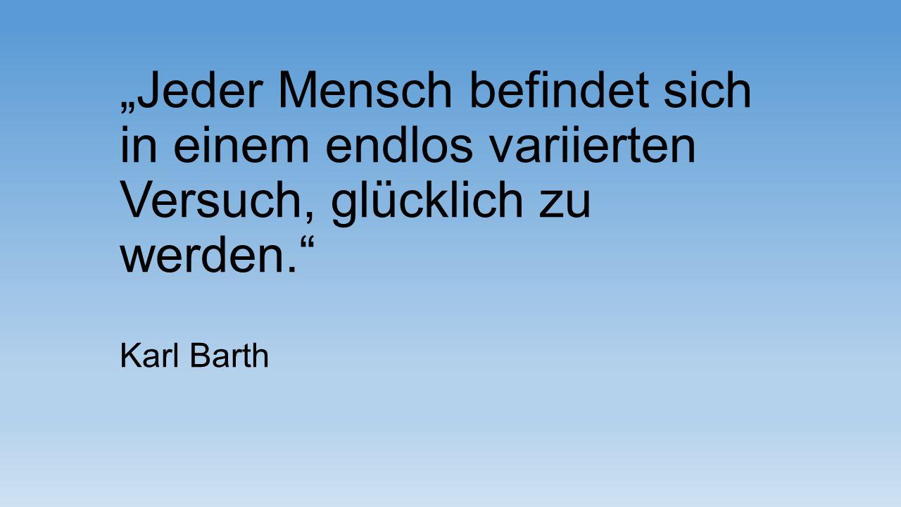 """""""Jeder Mensch befindet sich in einem endlos variierten Versuch, glücklich zu werden."""" Karl Barth"""