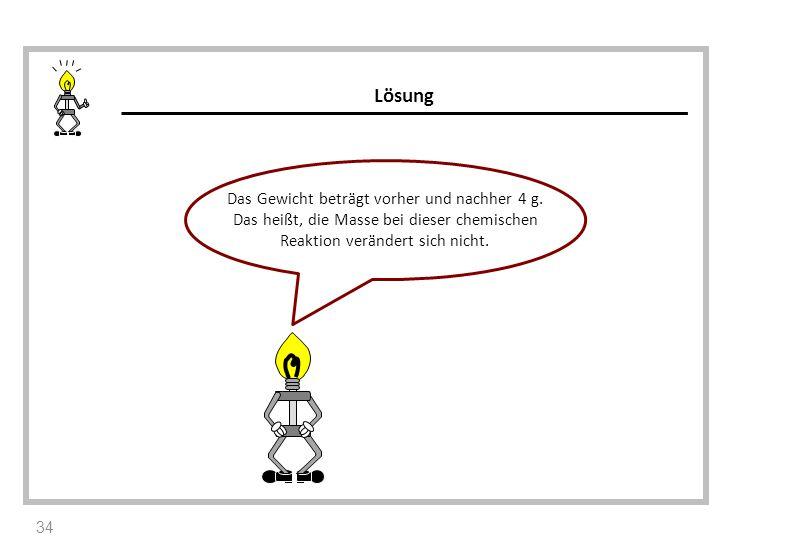 Das Gewicht beträgt vorher und nachher 4 g. Das heißt, die Masse bei dieser chemischen Reaktion verändert sich nicht. Lösung 34