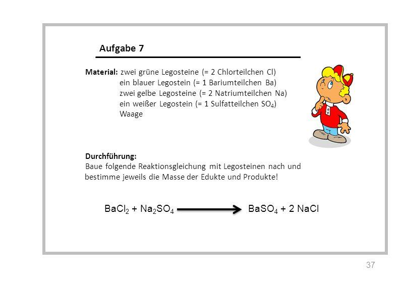 BaCl 2 + Na 2 SO 4 BaSO 4 + 2 NaCl Aufgabe 7 Material: zwei grüne Legosteine (= 2 Chlorteilchen Cl) ein blauer Legostein (= 1 Bariumteilchen Ba) zwei