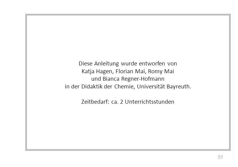 Diese Anleitung wurde entworfen von Katja Hagen, Florian Mai, Romy Mai und Bianca Regner-Hofmann in der Didaktik der Chemie, Universität Bayreuth. Zei