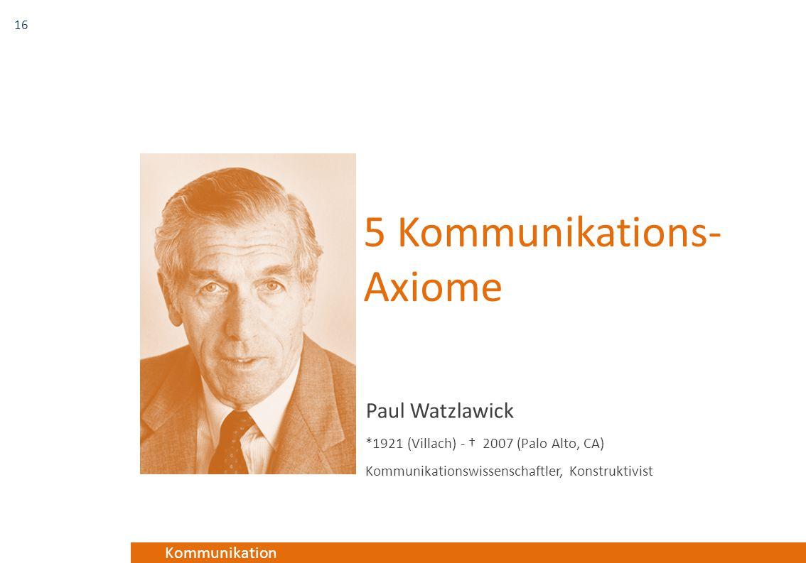 Kommunikation 5 Kommunikations- Axiome Paul Watzlawick *1921 (Villach) - † 2007 (Palo Alto, CA) Kommunikationswissenschaftler, Konstruktivist 16