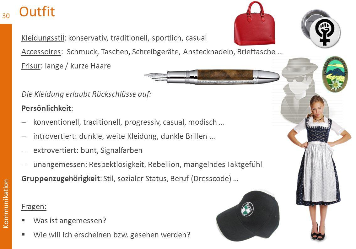Kommunikation Outfit Kleidungsstil: konservativ, traditionell, sportlich, casual Accessoires: Schmuck, Taschen, Schreibgeräte, Anstecknadeln, Brieftasche … Frisur: lange / kurze Haare Die Kleidung erlaubt Rückschlüsse auf: Persönlichkeit:  konventionell, traditionell, progressiv, casual, modisch …  introvertiert: dunkle, weite Kleidung, dunkle Brillen …  extrovertiert: bunt, Signalfarben  unangemessen: Respektlosigkeit, Rebellion, mangelndes Taktgefühl Gruppenzugehörigkeit: Stil, sozialer Status, Beruf (Dresscode) … Fragen:  Was ist angemessen.