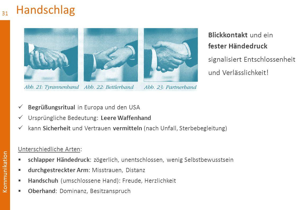 Kommunikation Handschlag Begrüßungsritual in Europa und den USA Ursprüngliche Bedeutung: Leere Waffenhand kann Sicherheit und Vertrauen vermitteln (nach Unfall, Sterbebegleitung) Unterschiedliche Arten:  schlapper Händedruck: zögerlich, unentschlossen, wenig Selbstbewusstsein  durchgestreckter Arm: Misstrauen, Distanz  Handschuh (umschlossene Hand): Freude, Herzlichkeit  Oberhand: Dominanz, Besitzanspruch 31 Blickkontakt und ein fester Händedruck signalisiert Entschlossenheit und Verlässlichkeit!