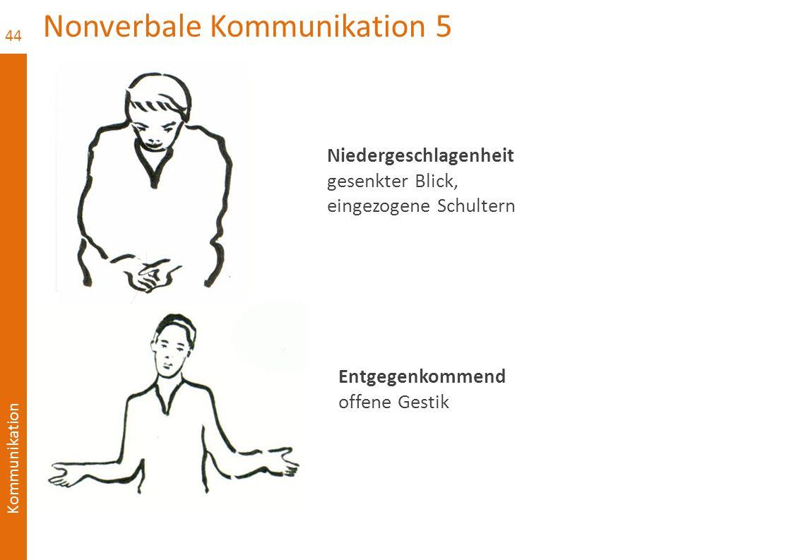 Kommunikation Nonverbale Kommunikation 5 44 Niedergeschlagenheit gesenkter Blick, eingezogene Schultern Entgegenkommend offene Gestik