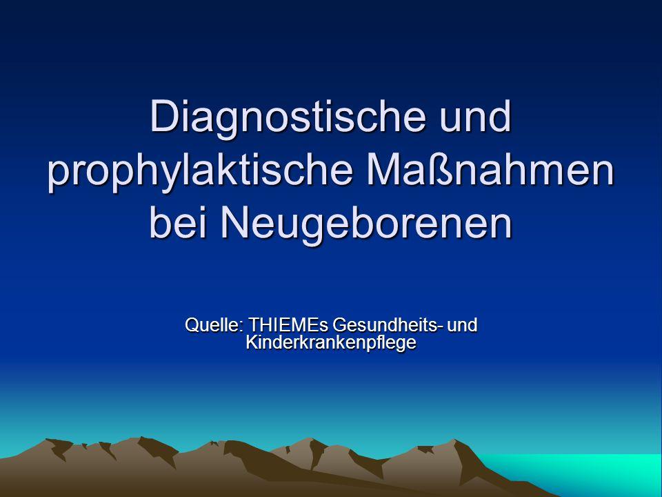 Diagnostische und prophylaktische Maßnahmen bei Neugeborenen Quelle: THIEMEs Gesundheits- und Kinderkrankenpflege