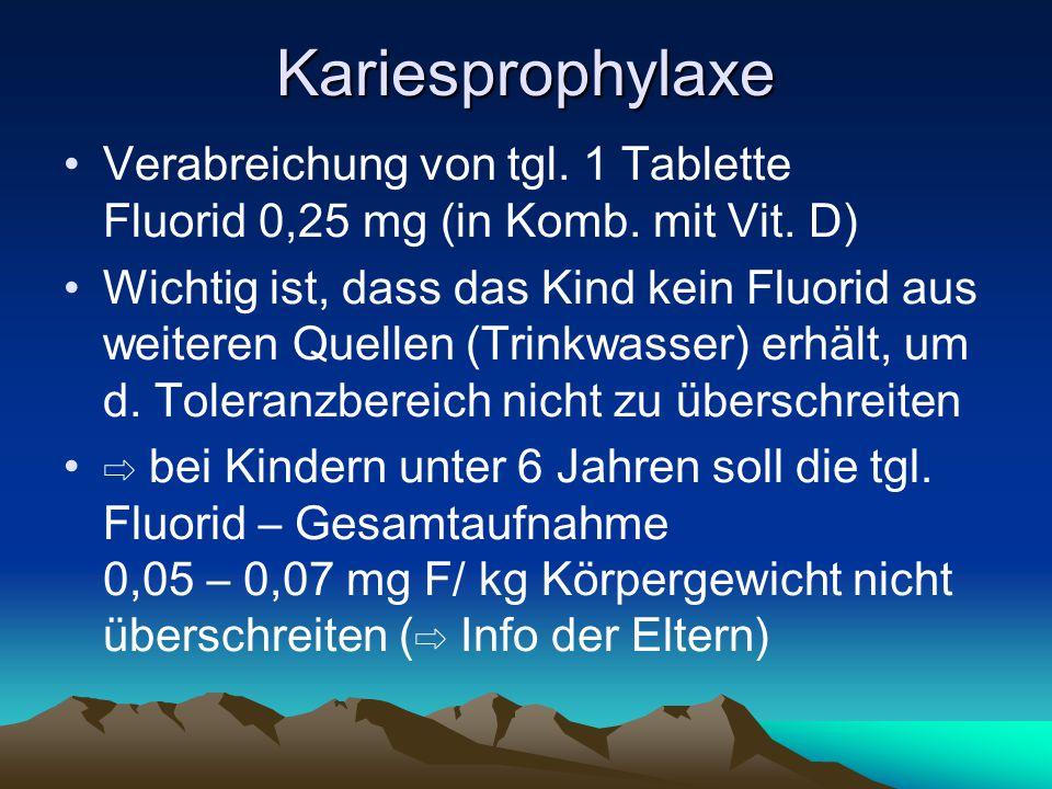 Kariesprophylaxe Verabreichung von tgl. 1 Tablette Fluorid 0,25 mg (in Komb. mit Vit. D) Wichtig ist, dass das Kind kein Fluorid aus weiteren Quellen