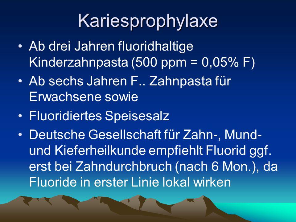 Kariesprophylaxe Ab drei Jahren fluoridhaltige Kinderzahnpasta (500 ppm = 0,05% F) Ab sechs Jahren F.. Zahnpasta für Erwachsene sowie Fluoridiertes Sp