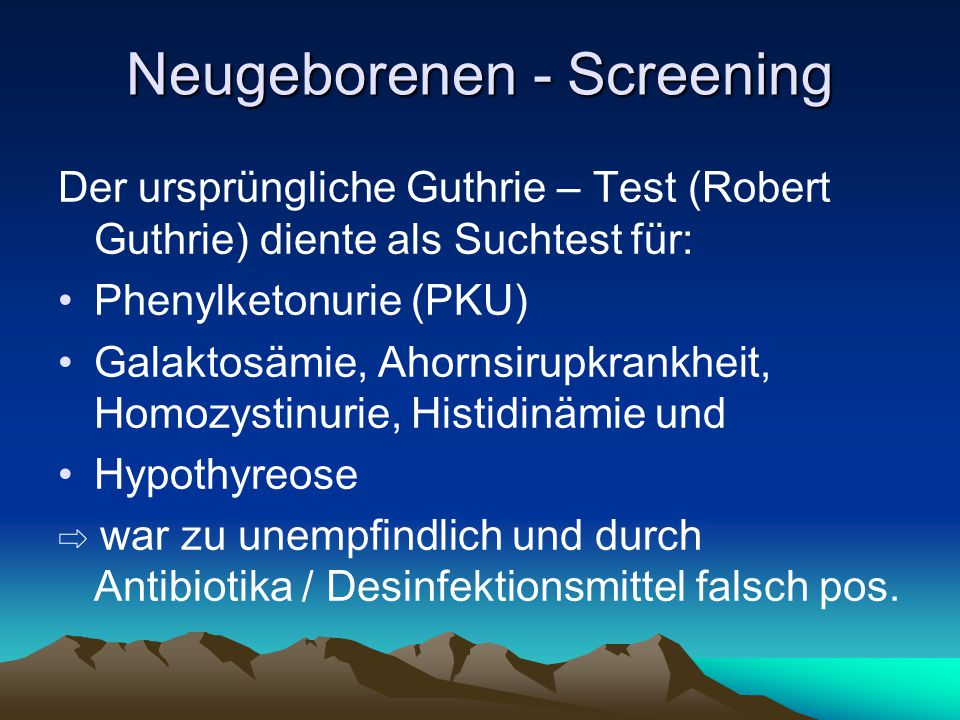 Neugeborenen - Screening Der ursprüngliche Guthrie – Test (Robert Guthrie) diente als Suchtest für: Phenylketonurie (PKU) Galaktosämie, Ahornsirupkran