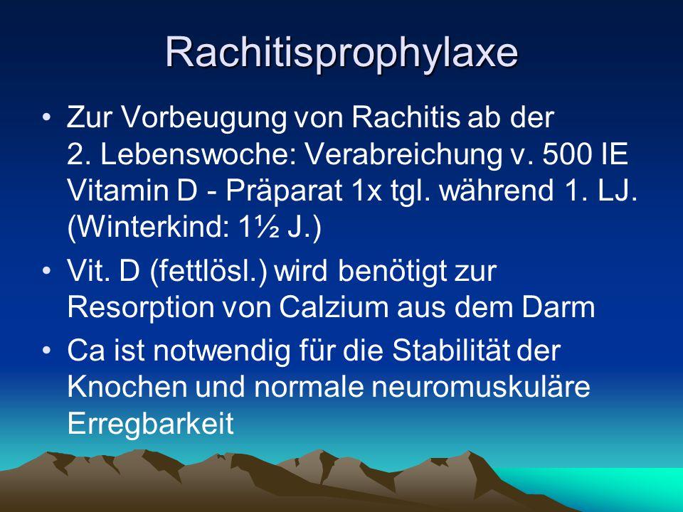 Rachitisprophylaxe Zur Vorbeugung von Rachitis ab der 2. Lebenswoche: Verabreichung v. 500 IE Vitamin D - Präparat 1x tgl. während 1. LJ. (Winterkind: