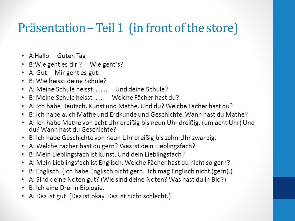 Präsentation – Teil 1 (in front of the store) A:Hallo Guten Tag B:Wie geht es dir ? Wie geht's? A: Gut. Mir geht es gut. B: Wie heisst deine Schule? A