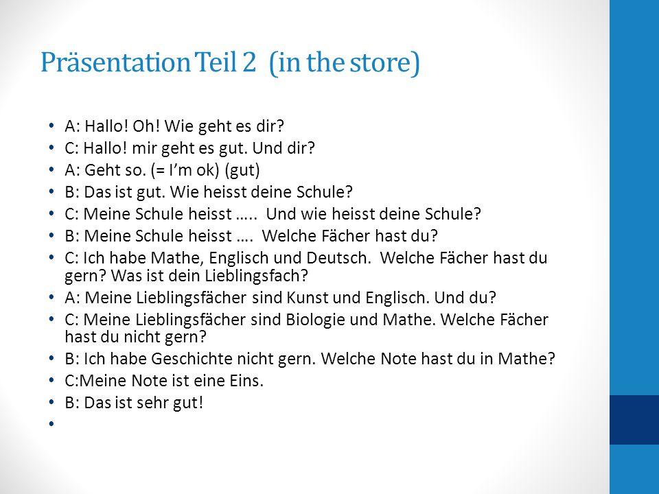 Präsentation Teil 2 (in the store) A: Hallo! Oh! Wie geht es dir? C: Hallo! mir geht es gut. Und dir? A: Geht so. (= I'm ok) (gut) B: Das ist gut. Wie