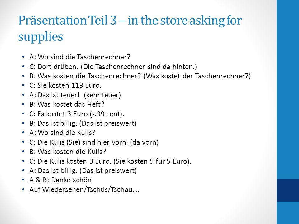 Präsentation Teil 3 – in the store asking for supplies A: Wo sind die Taschenrechner? C: Dort drüben. (Die Taschenrechner sind da hinten.) B: Was kost