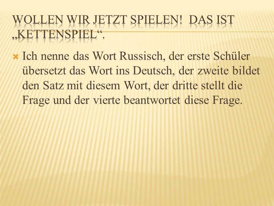  Ich nenne das Wort Russisch, der erste Schüler übersetzt das Wort ins Deutsch, der zweite bildet den Satz mit diesem Wort, der dritte stellt die Frage und der vierte beantwortet diese Frage.