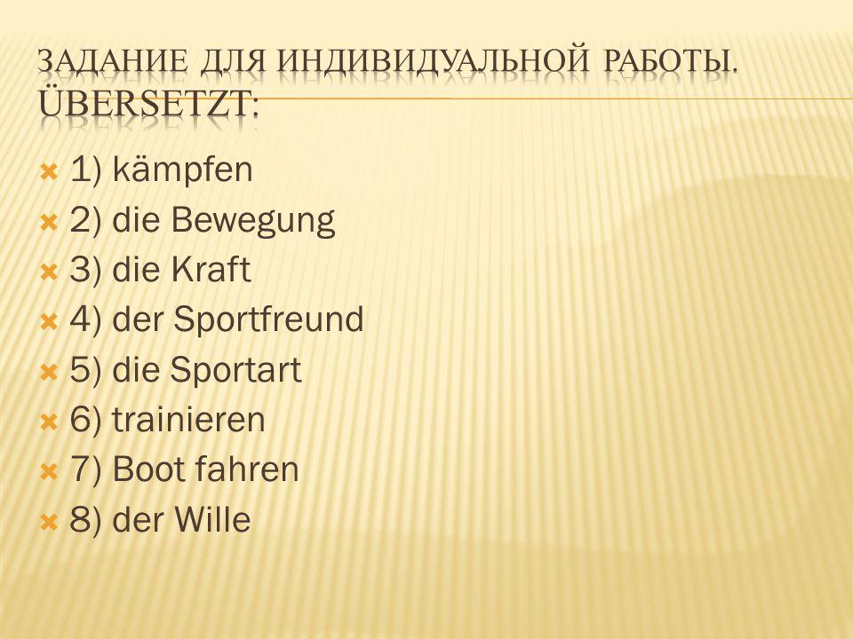  1) kämpfen  2) die Bewegung  3) die Kraft  4) der Sportfreund  5) die Sportart  6) trainieren  7) Boot fahren  8) der Wille