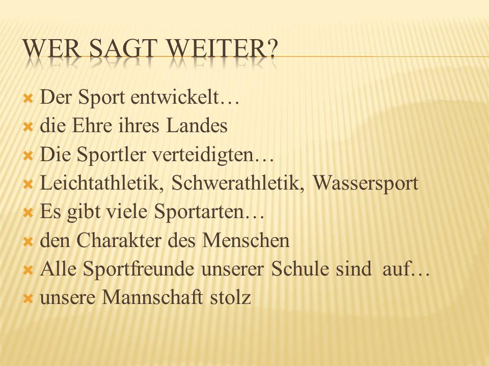  Der Sport entwickelt…  die Ehre ihres Landes  Die Sportler verteidigten…  Leichtathletik, Schwerathletik, Wassersport  Es gibt viele Sportarten…  den Charakter des Menschen  Alle Sportfreunde unserer Schule sind auf…  unsere Mannschaft stolz