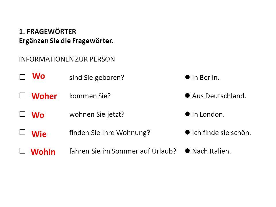 1. FRAGEWÖRTER Ergänzen Sie die Fragewörter. INFORMATIONEN ZUR PERSON  __________ sind Sie geboren? In Berlin.  __________ kommen Sie? Aus Deutschla