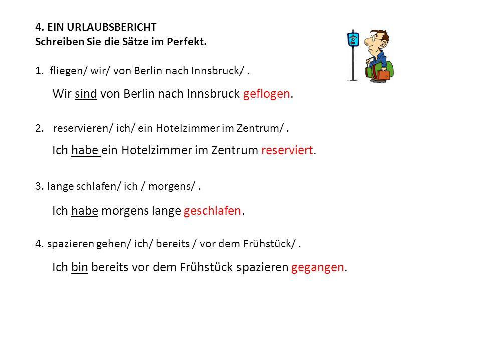 4. EIN URLAUBSBERICHT Schreiben Sie die Sätze im Perfekt. 1. fliegen/ wir/ von Berlin nach Innsbruck/. 2.reservieren/ ich/ ein Hotelzimmer im Zentrum/