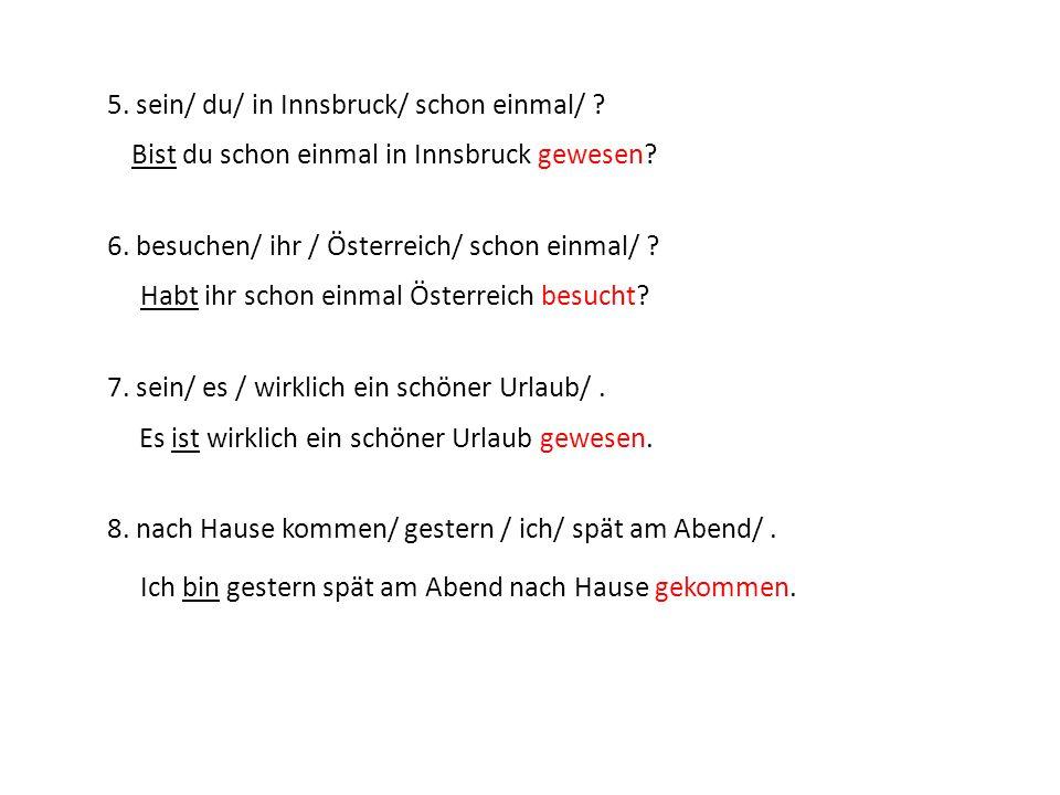 5. sein/ du/ in Innsbruck/ schon einmal/ ? 6. besuchen/ ihr / Österreich/ schon einmal/ ? 7. sein/ es / wirklich ein schöner Urlaub/. 8. nach Hause ko
