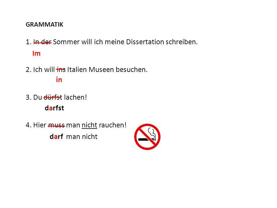 GRAMMATIK 1. In der Sommer will ich meine Dissertation schreiben. 2. Ich will ins Italien Museen besuchen. 3. Du dürfst lachen! 4. Hier muss man nicht