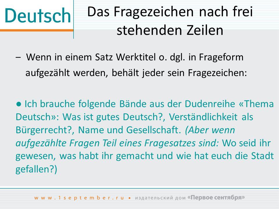 Das Fragezeichen nach frei stehenden Zeilen ‒ Wenn in einem Satz Werktitel o. dgl. in Frageform aufgezählt werden, behält jeder sein Fragezeichen: ● I