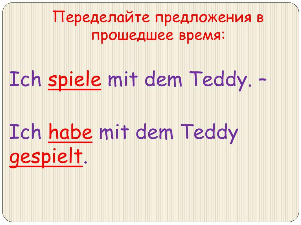 Переделайте предложения в прошедшее время: Ich spiele mit dem Teddy. – Ich habe mit dem Teddy gespielt.