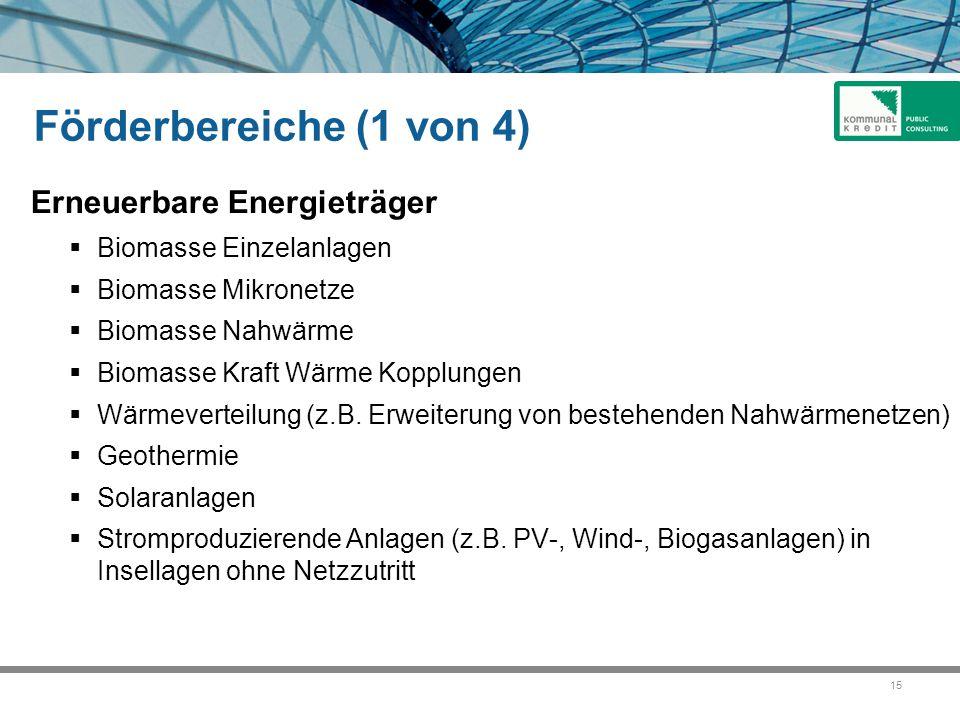 15 Förderbereiche (1 von 4) Erneuerbare Energieträger  Biomasse Einzelanlagen  Biomasse Mikronetze  Biomasse Nahwärme  Biomasse Kraft Wärme Kopplungen  Wärmeverteilung (z.B.