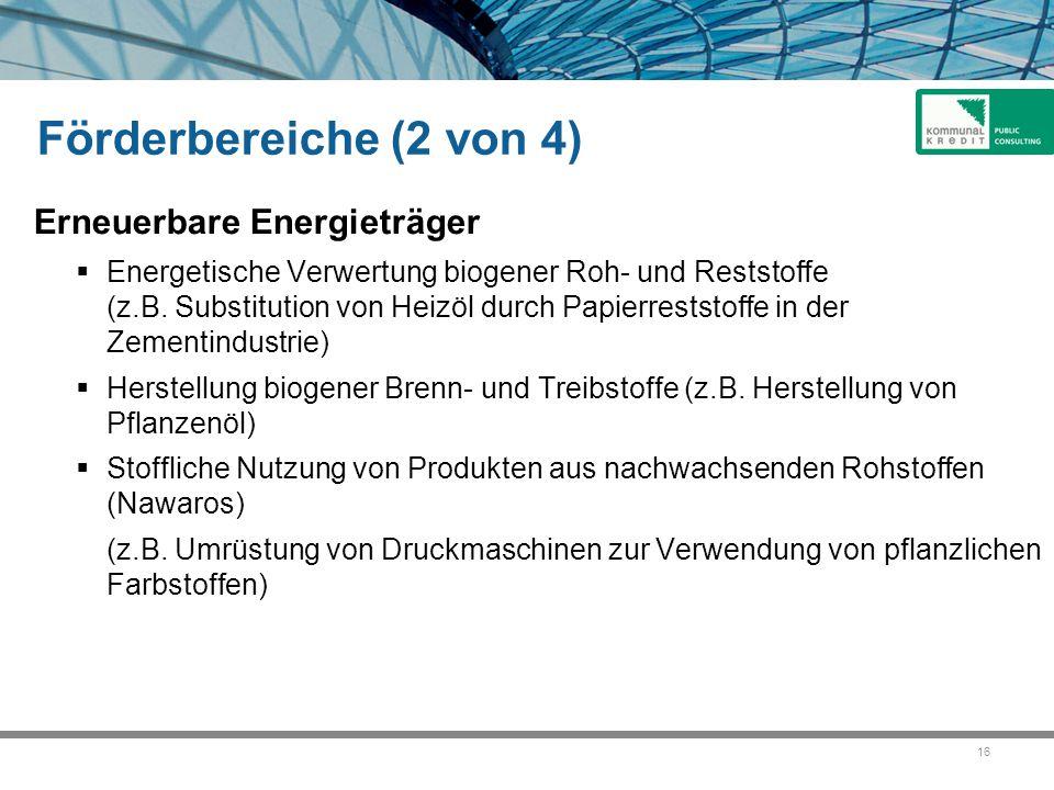 16 Förderbereiche (2 von 4) Erneuerbare Energieträger  Energetische Verwertung biogener Roh- und Reststoffe (z.B. Substitution von Heizöl durch Papie