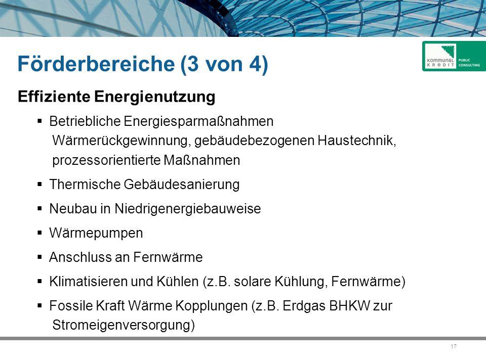 17 Förderbereiche (3 von 4) Effiziente Energienutzung  Betriebliche Energiesparmaßnahmen Wärmerückgewinnung, gebäudebezogenen Haustechnik, prozessorientierte Maßnahmen  Thermische Gebäudesanierung  Neubau in Niedrigenergiebauweise  Wärmepumpen  Anschluss an Fernwärme  Klimatisieren und Kühlen (z.B.