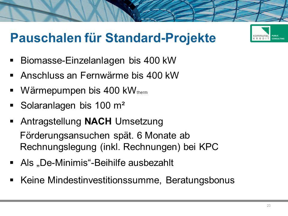 20 Pauschalen für Standard-Projekte  Biomasse-Einzelanlagen bis 400 kW  Anschluss an Fernwärme bis 400 kW  Wärmepumpen bis 400 kW therm  Solaranlagen bis 100 m²  Antragstellung NACH Umsetzung Förderungsansuchen spät.