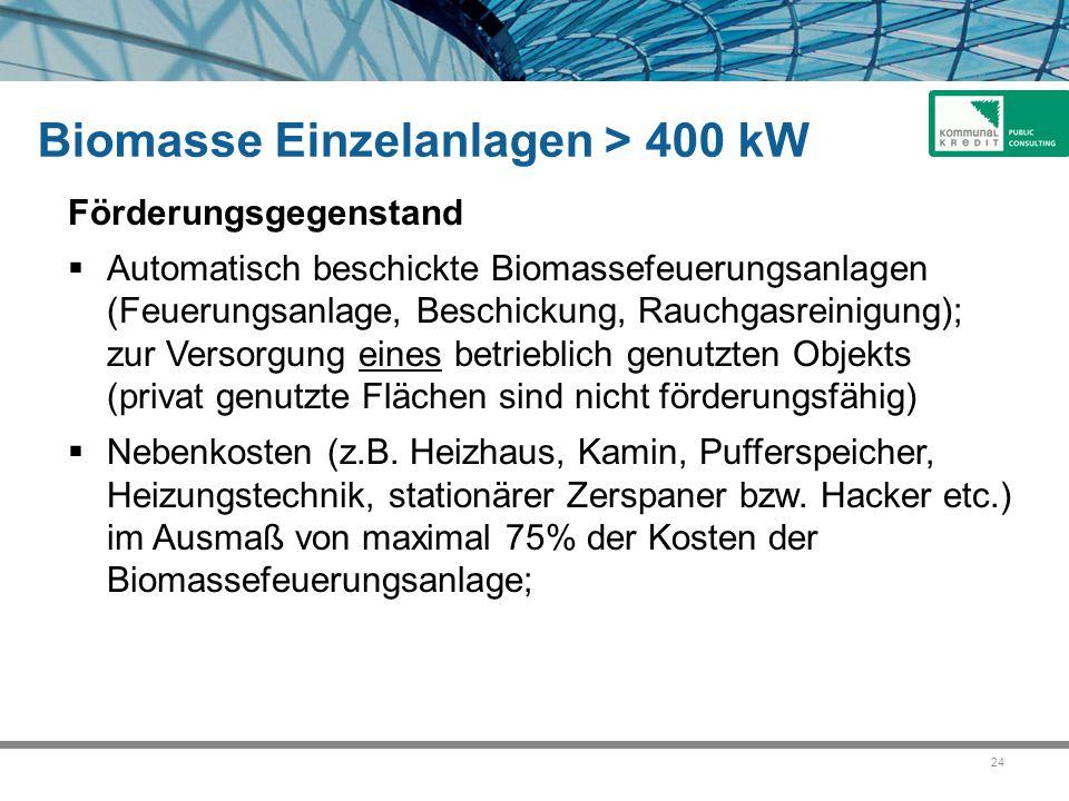 24 Biomasse Einzelanlagen > 400 kW Förderungsgegenstand  Automatisch beschickte Biomassefeuerungsanlagen (Feuerungsanlage, Beschickung, Rauchgasreinigung); zur Versorgung eines betrieblich genutzten Objekts (privat genutzte Flächen sind nicht förderungsfähig)  Nebenkosten (z.B.