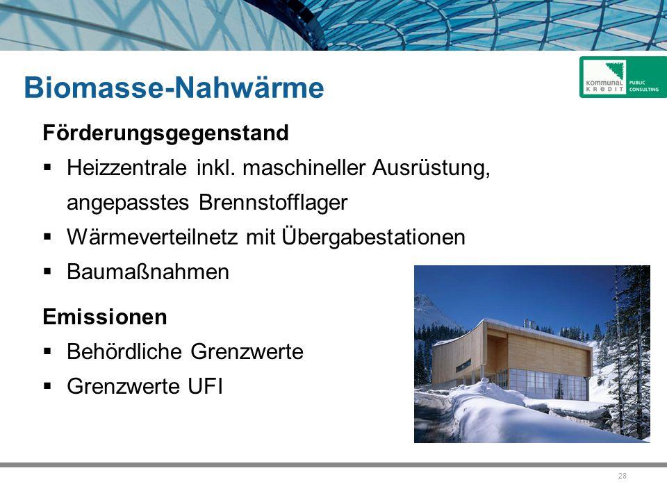 28 Biomasse-Nahwärme Förderungsgegenstand  Heizzentrale inkl. maschineller Ausrüstung, angepasstes Brennstofflager  Wärmeverteilnetz mit Übergabesta
