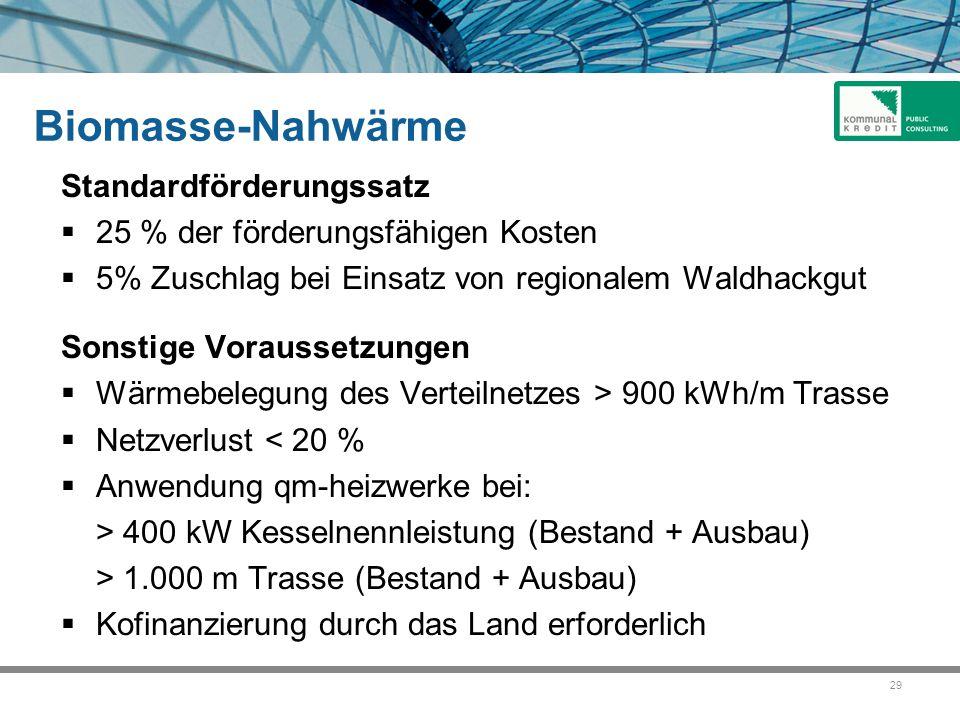29 Biomasse-Nahwärme Standardförderungssatz  25 % der förderungsfähigen Kosten  5% Zuschlag bei Einsatz von regionalem Waldhackgut Sonstige Voraussetzungen  Wärmebelegung des Verteilnetzes > 900 kWh/m Trasse  Netzverlust < 20 %  Anwendung qm-heizwerke bei: > 400 kW Kesselnennleistung (Bestand + Ausbau) > 1.000 m Trasse (Bestand + Ausbau)  Kofinanzierung durch das Land erforderlich