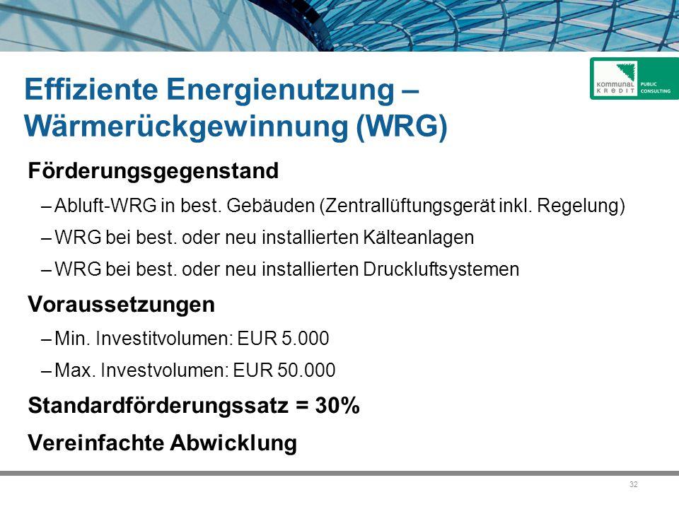 32 Effiziente Energienutzung – Wärmerückgewinnung (WRG) Förderungsgegenstand –Abluft-WRG in best. Gebäuden (Zentrallüftungsgerät inkl. Regelung) –WRG