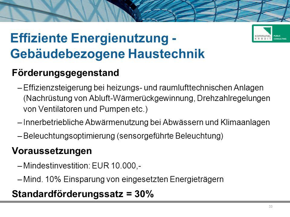 33 Effiziente Energienutzung - Gebäudebezogene Haustechnik Förderungsgegenstand –Effizienzsteigerung bei heizungs- und raumlufttechnischen Anlagen (Nachrüstung von Abluft-Wärmerückgewinnung, Drehzahlregelungen von Ventilatoren und Pumpen etc.) –Innerbetriebliche Abwärmenutzung bei Abwässern und Klimaanlagen –Beleuchtungsoptimierung (sensorgeführte Beleuchtung) Voraussetzungen –Mindestinvestition: EUR 10.000,- –Mind.