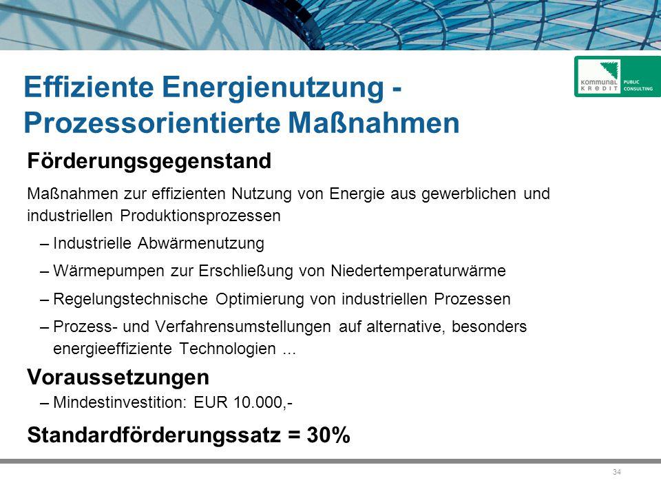 34 Effiziente Energienutzung - Prozessorientierte Maßnahmen Förderungsgegenstand Maßnahmen zur effizienten Nutzung von Energie aus gewerblichen und in