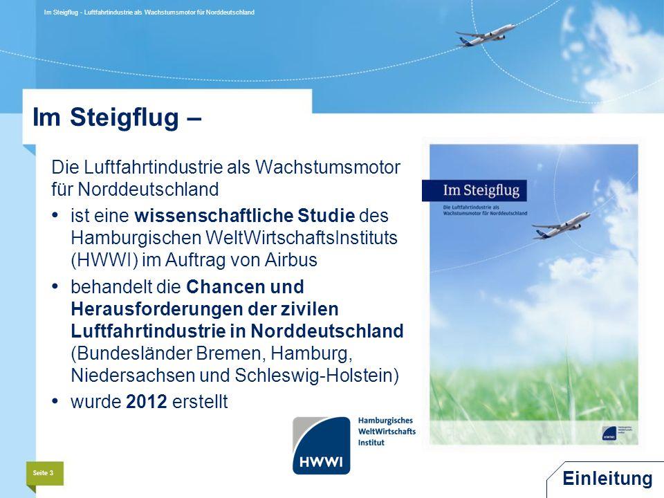 Im Steigflug – Die Luftfahrtindustrie als Wachstumsmotor für Norddeutschland ist eine wissenschaftliche Studie des Hamburgischen WeltWirtschaftsInstituts (HWWI) im Auftrag von Airbus behandelt die Chancen und Herausforderungen der zivilen Luftfahrtindustrie in Norddeutschland (Bundesländer Bremen, Hamburg, Niedersachsen und Schleswig-Holstein) wurde 2012 erstellt Seite 3 Im Steigflug - Luftfahrtindustrie als Wachstumsmotor für Norddeutschland Einleitung